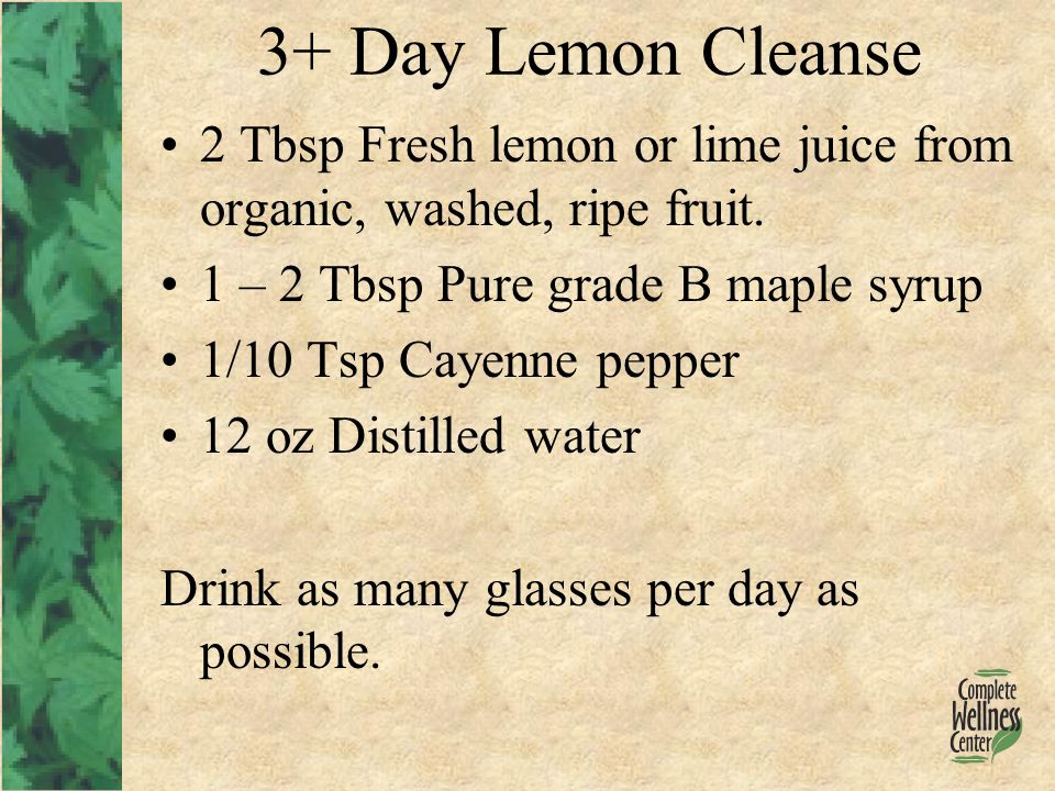 3+ Day Lemon Cleanse 2 Tbsp Fresh lemon or lime juice from organic, washed, ripe fruit.