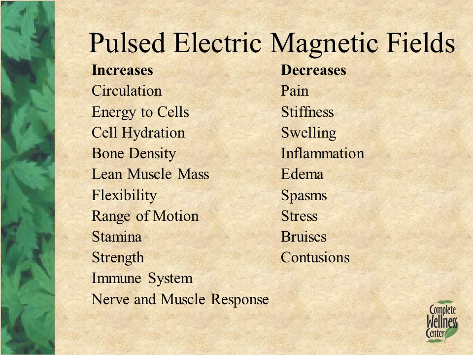 Pulsed Electric Magnetic Fields IncreasesDecreases CirculationPain Energy to CellsStiffness Cell HydrationSwelling Bone DensityInflammation Lean Muscle MassEdema FlexibilitySpasms Range of MotionStress StaminaBruises StrengthContusions Immune System Nerve and Muscle Response