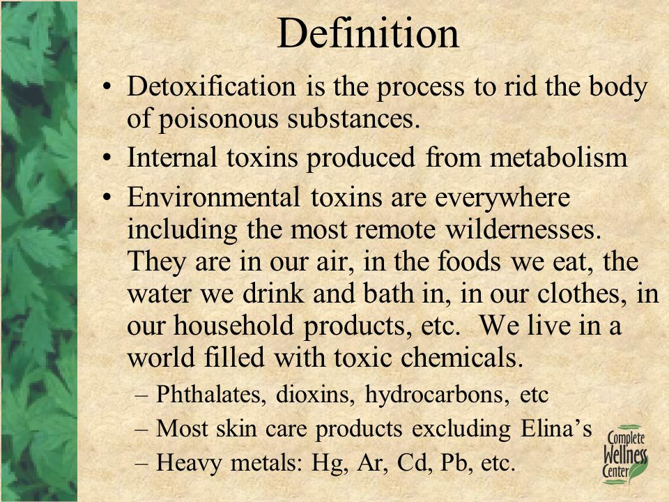 Detox Organs - Major Liver –Phase 1: Fat soluble toxins –Phase 2: Water soluble waste products Kidneys Intestines Skin