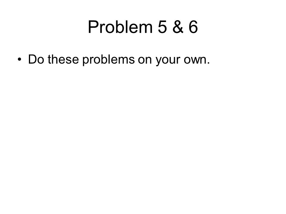 Problem 5 & 6 Do these problems on your own.