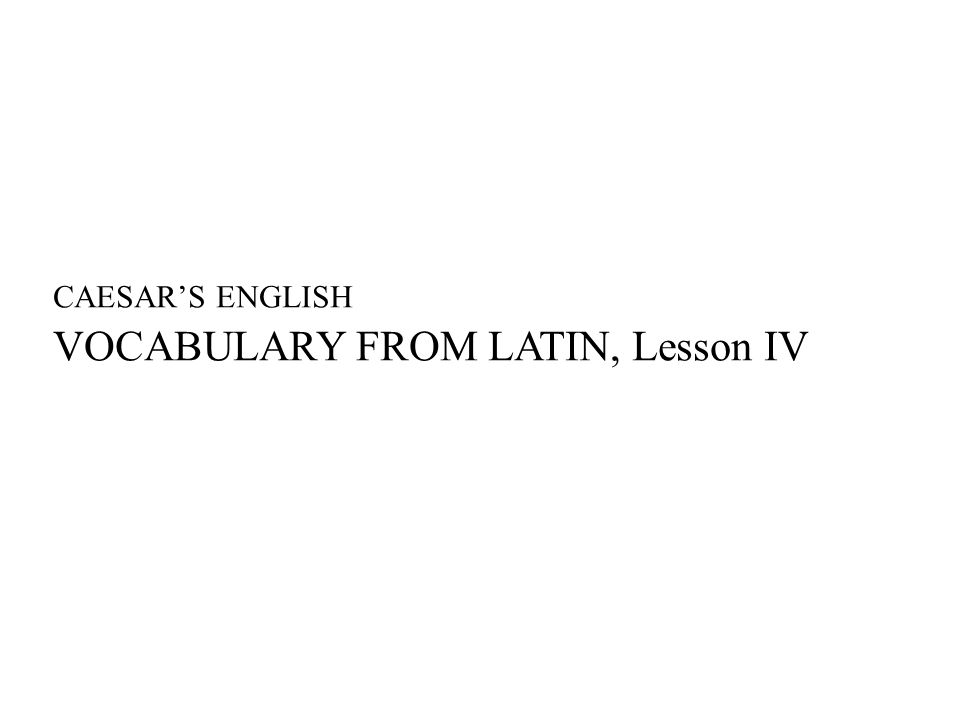 CAESAR'S ENGLISH VOCABULARY FROM LATIN, Lesson IV