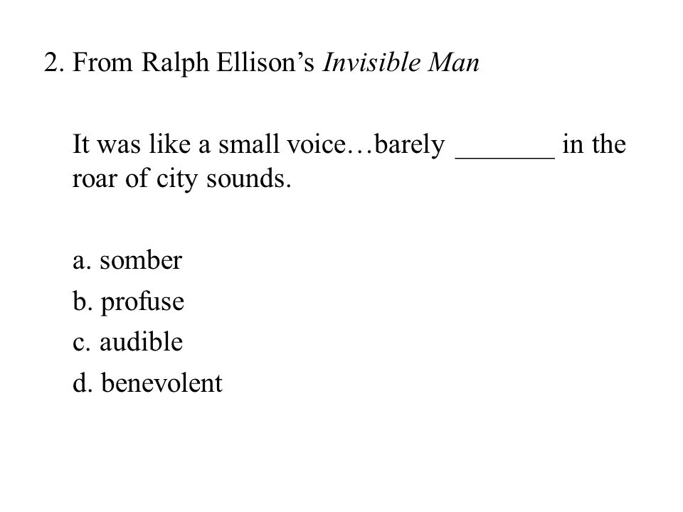 2. From Ralph Ellison's Invisible Man It was like a small voice…barely _______ in the roar of city sounds. a. somber b. profuse c. audible d. benevole