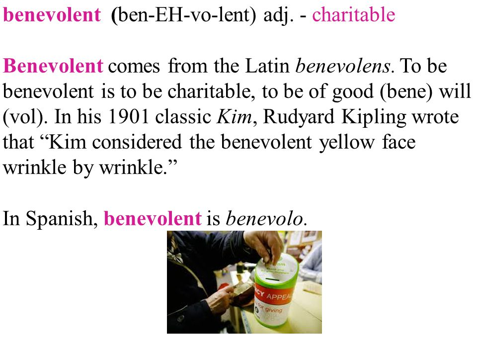 benevolent (ben-EH-vo-lent) adj. - charitable Benevolent comes from the Latin benevolens. To be benevolent is to be charitable, to be of good (bene) w