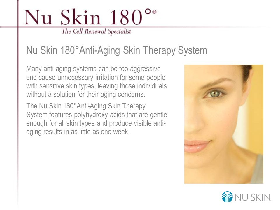 © 2001 Nu Skin International, Inc Nu Skin 180 ° Anti-Aging Skin Therapy System Many anti-aging systems can be too aggressive and cause unnecessary irritation for some people with sensitive skin types, leaving those individuals without a solution for their aging concerns.