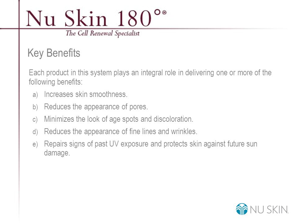 © 2001 Nu Skin International, Inc Key Benefits Each product in this system plays an integral role in delivering one or more of the following benefits: a) Increases skin smoothness.