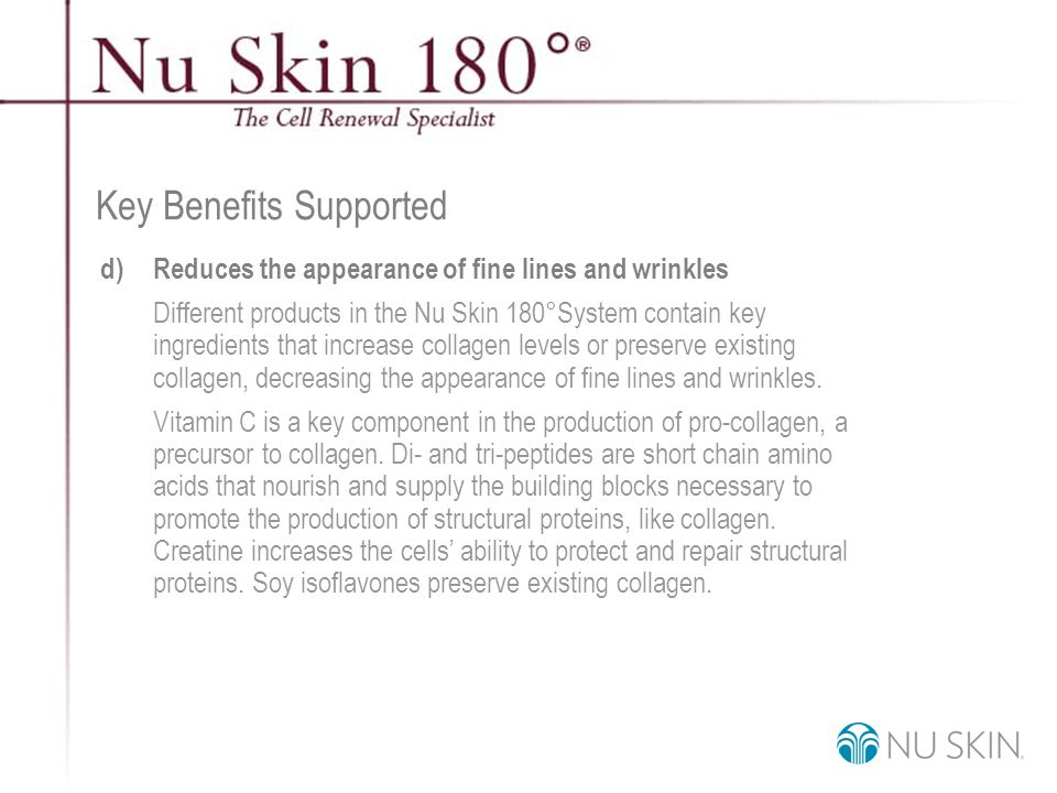 © 2001 Nu Skin International, Inc Key Benefits Supported d)Reduces the appearance of fine lines and wrinkles Different products in the Nu Skin 180°System contain key ingredients that increase collagen levels or preserve existing collagen, decreasing the appearance of fine lines and wrinkles.