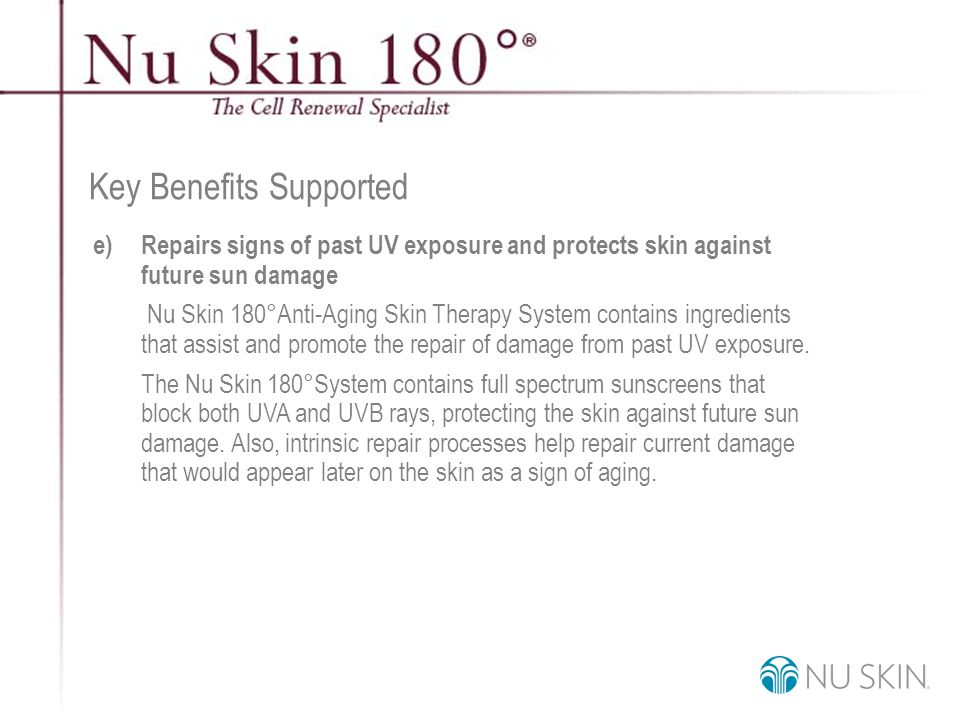 © 2001 Nu Skin International, Inc Key Benefits Supported e) Repairs signs of past UV exposure and protects skin against future sun damage Nu Skin 180°Anti-Aging Skin Therapy System contains ingredients that assist and promote the repair of damage from past UV exposure.