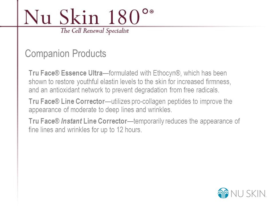 © 2001 Nu Skin International, Inc Companion Products Tru Face® Essence Ultra —formulated with Ethocyn®, which has been shown to restore youthful elastin levels to the skin for increased firmness, and an antioxidant network to prevent degradation from free radicals.