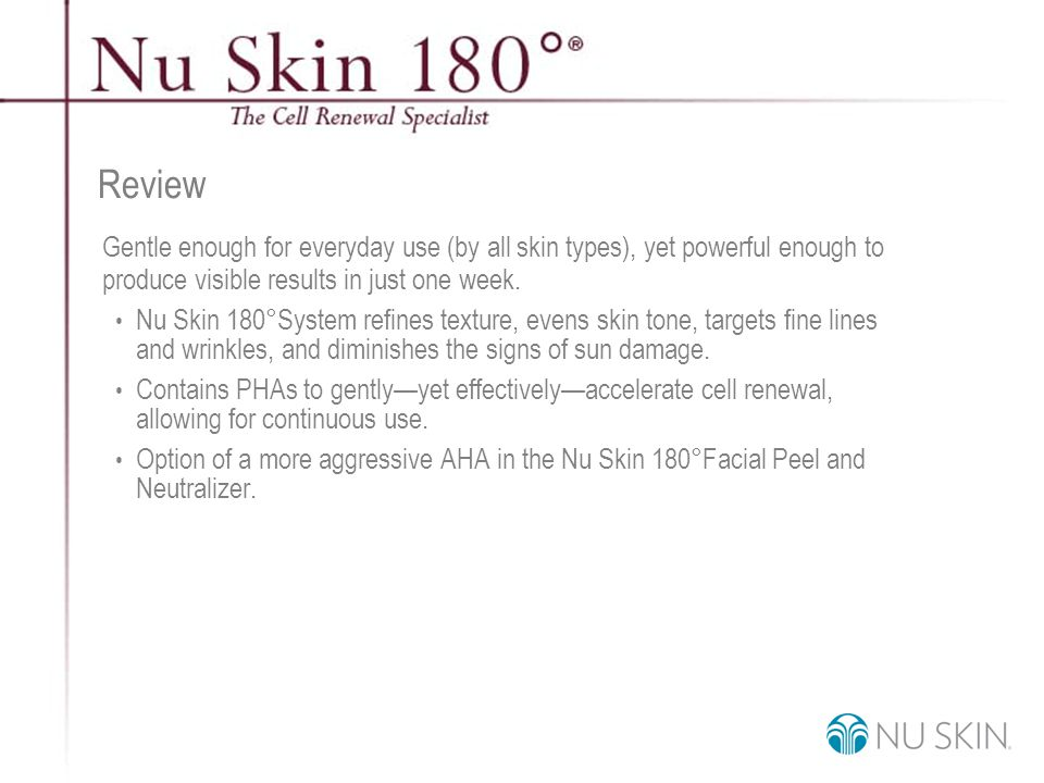 © 2001 Nu Skin International, Inc Review Gentle enough for everyday use (by all skin types), yet powerful enough to produce visible results in just one week.