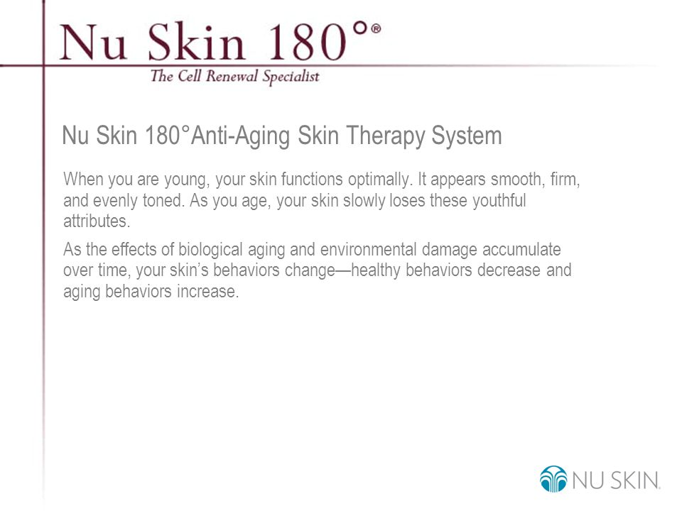 © 2001 Nu Skin International, Inc Hydroxy Acids The Nu Skin 180 ° Anti-Aging Skin Therapy System addresses multiple signs of aging through the many clinically effective ingredients, including hydroxy acids.