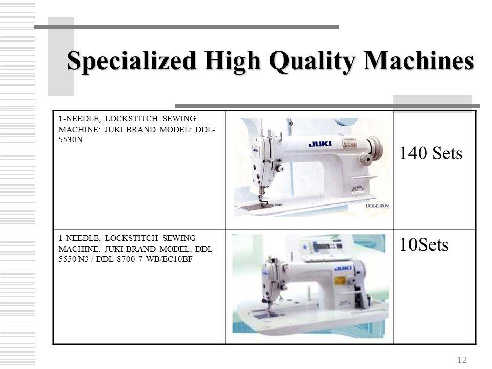 12 1-NEEDLE, LOCKSTITCH SEWING MACHINE: JUKI BRAND MODEL: DDL- 5530N 140 Sets 1-NEEDLE, LOCKSTITCH SEWING MACHINE: JUKI BRAND MODEL: DDL- 5550 N3 / DDL-8700-7-WB/EC10BF 10Sets Specialized High Quality Machines