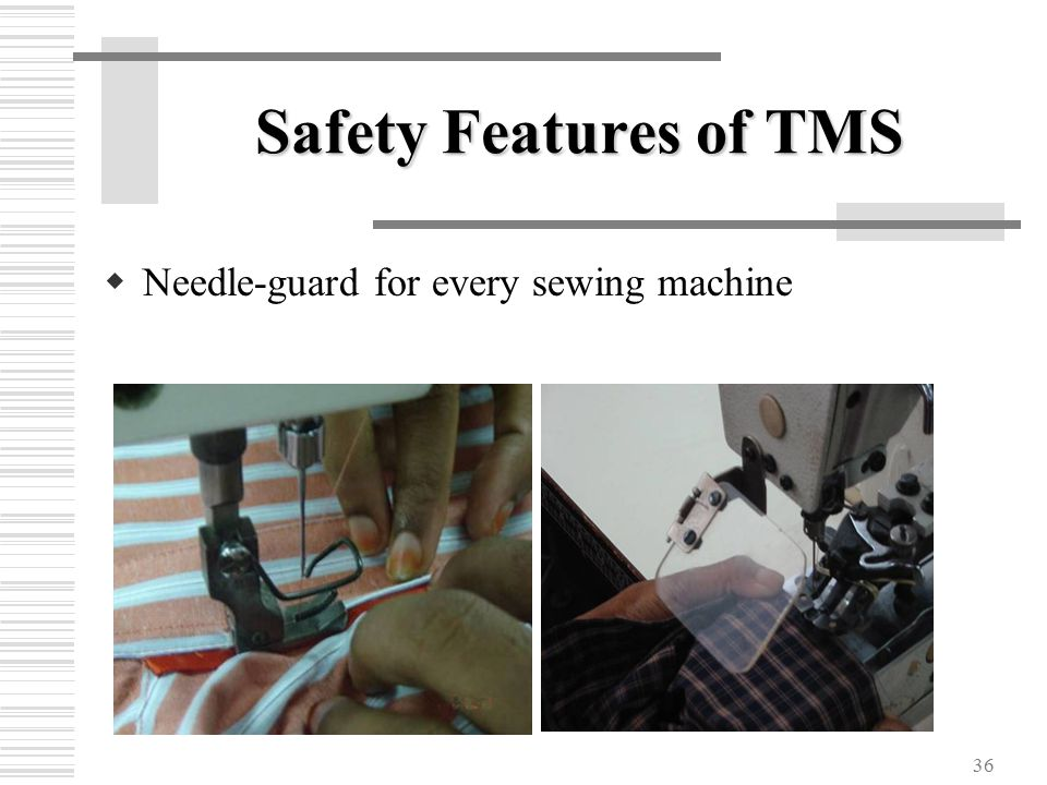 36 Safety Features of TMS  Needle-guard for every sewing machine
