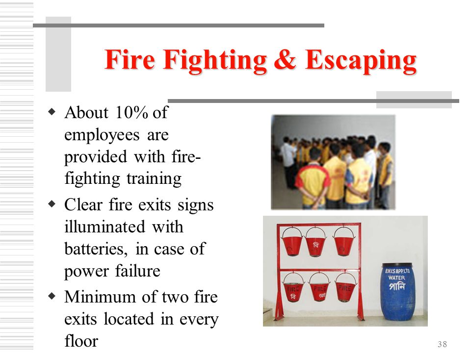 38 Fire Fighting & Escaping  About 10% of employees are provided with fire- fighting training  Clear fire exits signs illuminated with batteries, in case of power failure  Minimum of two fire exits located in every floor