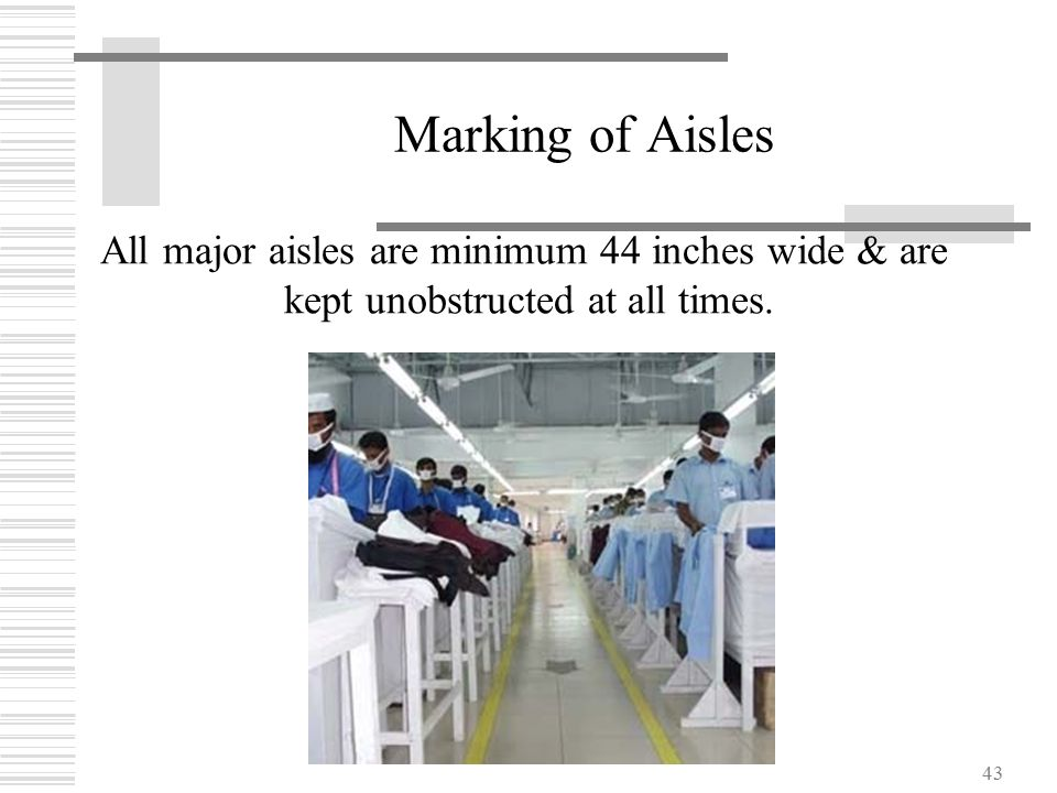 43 Marking of Aisles All major aisles are minimum 44 inches wide & are kept unobstructed at all times.
