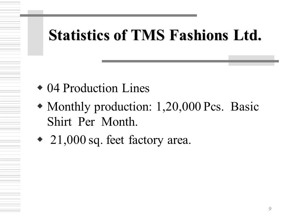 9 Statistics of TMS Fashions Ltd.  04 Production Lines  Monthly production: 1,20,000 Pcs.