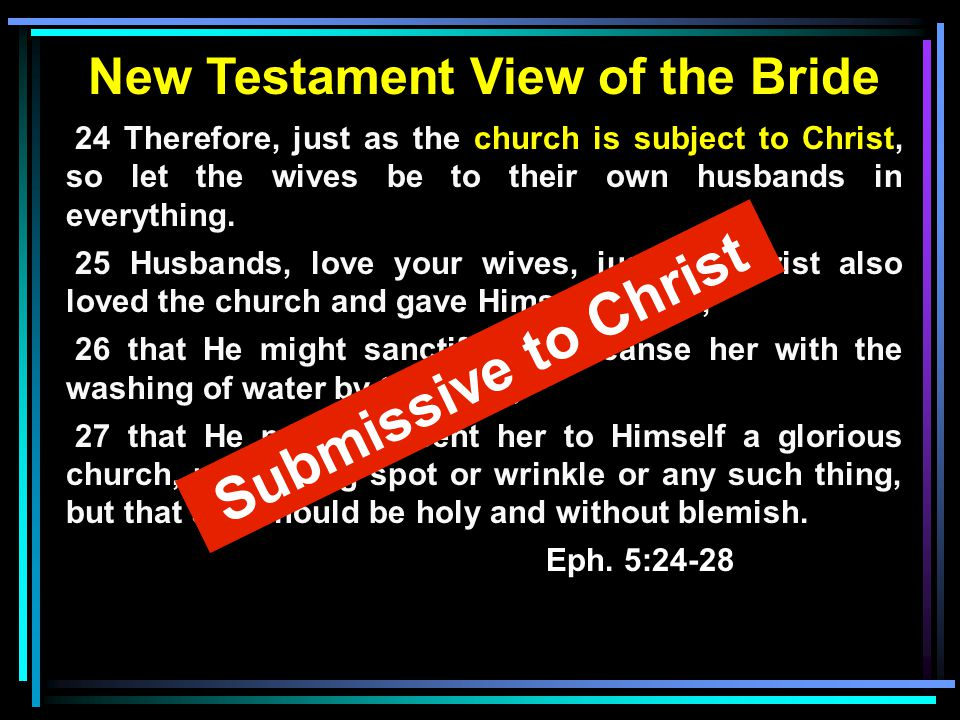 New Testament View of the Bride 24 Therefore, just as the church is subject to Christ, so let the wives be to their own husbands in everything. 25 Hus