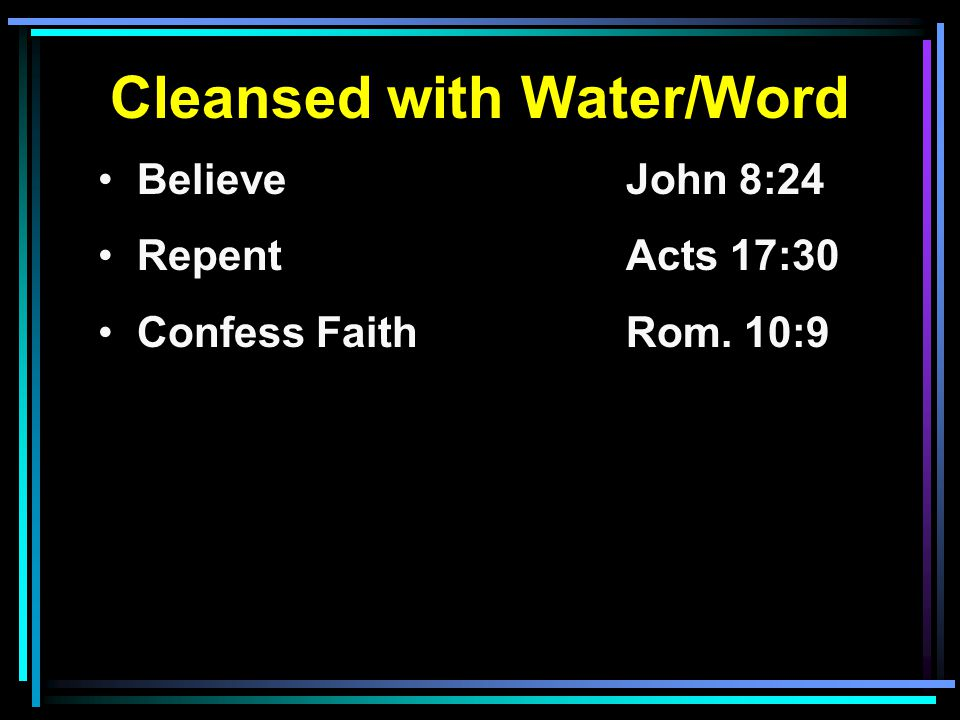 Cleansed with Water/Word Believe John 8:24 RepentActs 17:30 Confess FaithRom. 10:9