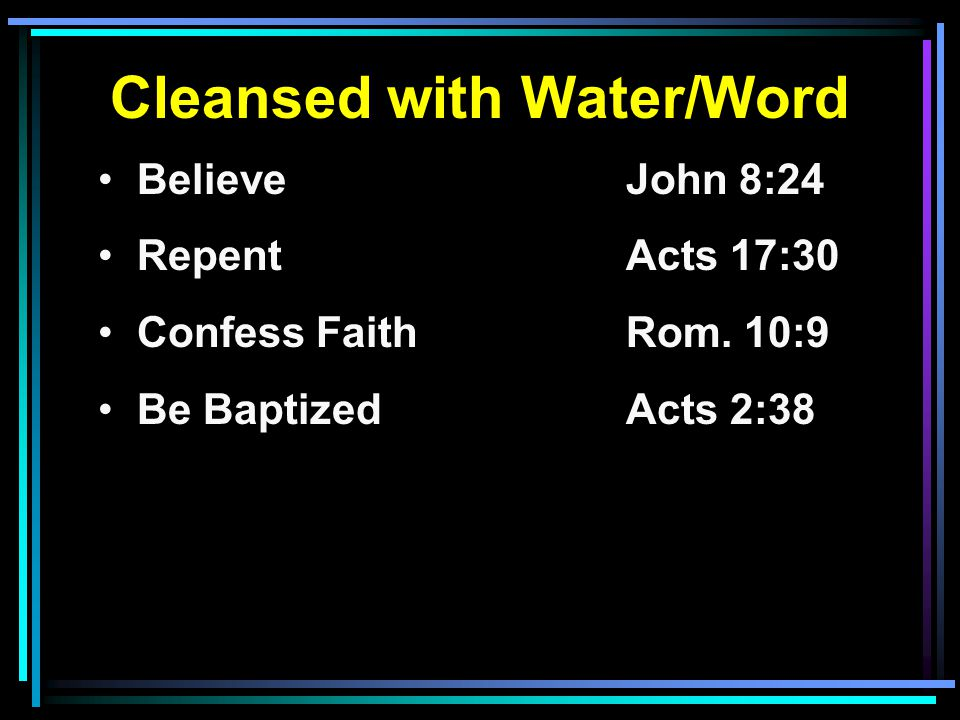 Cleansed with Water/Word Believe John 8:24 RepentActs 17:30 Confess FaithRom. 10:9 Be BaptizedActs 2:38