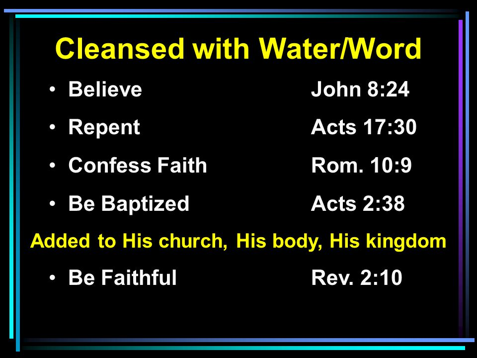 Cleansed with Water/Word Believe John 8:24 RepentActs 17:30 Confess FaithRom. 10:9 Be BaptizedActs 2:38 Added to His church, His body, His kingdom Be