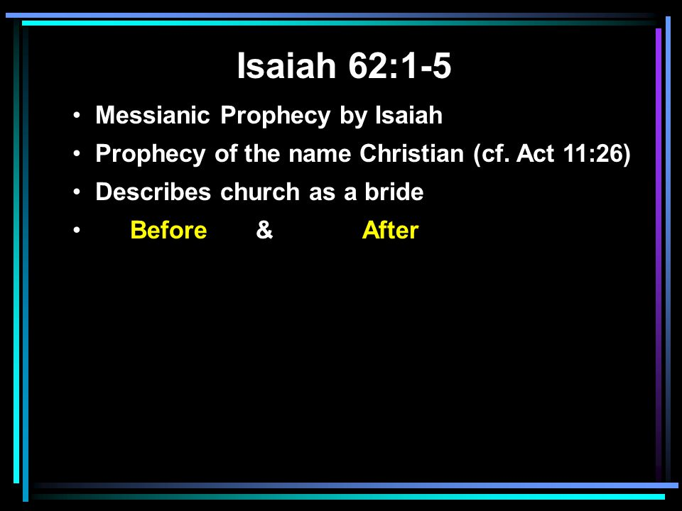 Isaiah 62:1-5 Messianic Prophecy by Isaiah Prophecy of the name Christian (cf. Act 11:26) Describes church as a bride Before & After