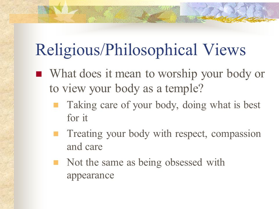 Religious/Philosophical Views What does it mean to worship your body or to view your body as a temple.