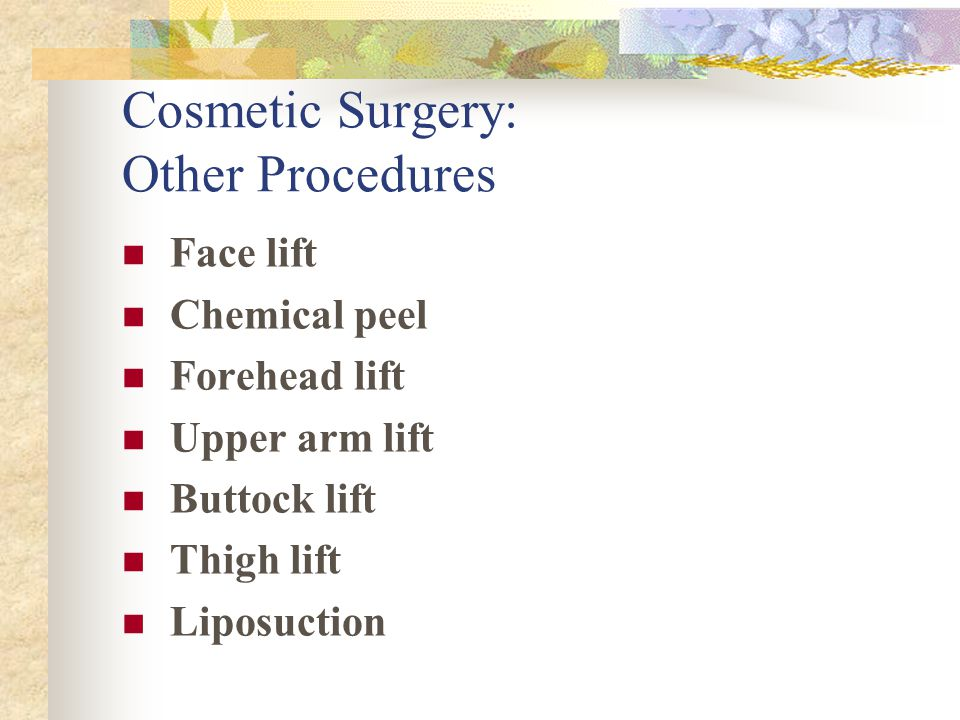 Cosmetic Surgery: Other Procedures Face lift Chemical peel Forehead lift Upper arm lift Buttock lift Thigh lift Liposuction