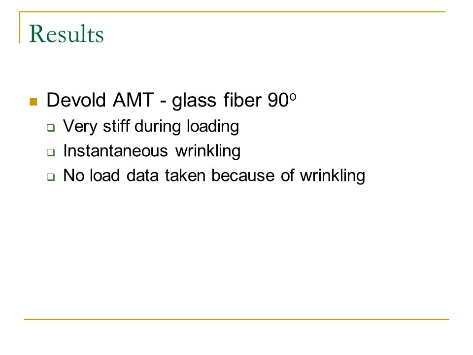 Results Devold AMT - glass fiber 90 o  Very stiff during loading  Instantaneous wrinkling  No load data taken because of wrinkling