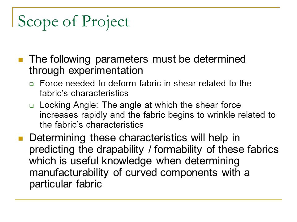 Scope of Project The following parameters must be determined through experimentation  Force needed to deform fabric in shear related to the fabric's characteristics  Locking Angle: The angle at which the shear force increases rapidly and the fabric begins to wrinkle related to the fabric's characteristics Determining these characteristics will help in predicting the drapability / formability of these fabrics which is useful knowledge when determining manufacturability of curved components with a particular fabric