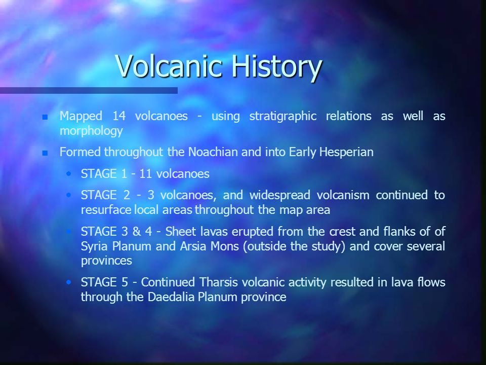 Volcanic History n n Mapped 14 volcanoes - using stratigraphic relations as well as morphology n n Formed throughout the Noachian and into Early Hesperian   STAGE 1 - 11 volcanoes   STAGE 2 - 3 volcanoes, and widespread volcanism continued to resurface local areas throughout the map area   STAGE 3 & 4 - Sheet lavas erupted from the crest and flanks of of Syria Planum and Arsia Mons (outside the study) and cover several provinces   STAGE 5 - Continued Tharsis volcanic activity resulted in lava flows through the Daedalia Planum province