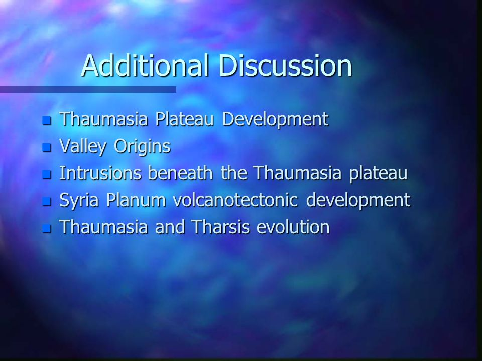 Additional Discussion n Thaumasia Plateau Development n Valley Origins n Intrusions beneath the Thaumasia plateau n Syria Planum volcanotectonic development n Thaumasia and Tharsis evolution