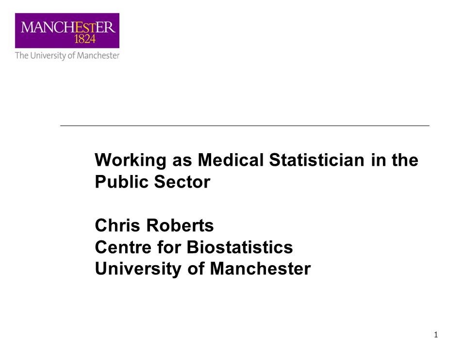 1 Working as Medical Statistician in the Public Sector Chris Roberts Centre for Biostatistics University of Manchester