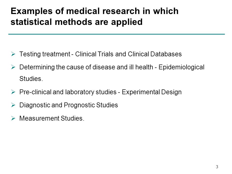 Examples of medical research in which statistical methods are applied  Testing treatment - Clinical Trials and Clinical Databases  Determining the cause of disease and ill health - Epidemiological Studies.