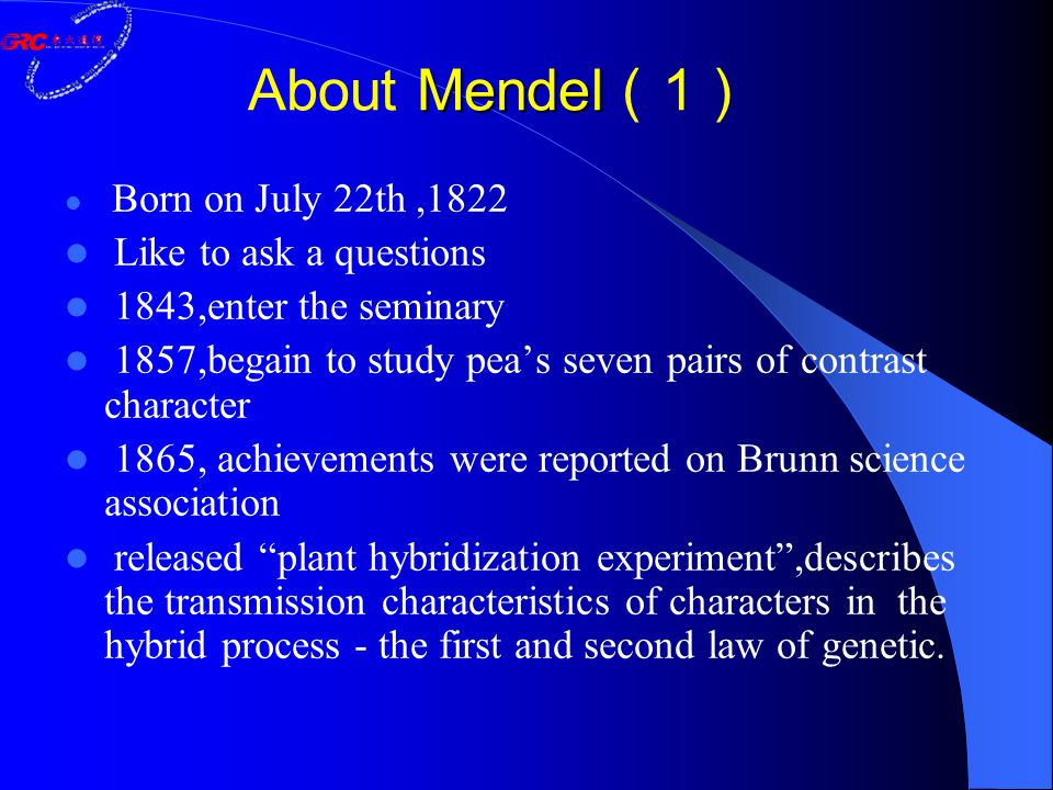 Mendel About Mendel ( 1 ) Born on July 22th,1822 Like to ask a questions 1843,enter the seminary 1857,begain to study pea's seven pairs of contrast ch