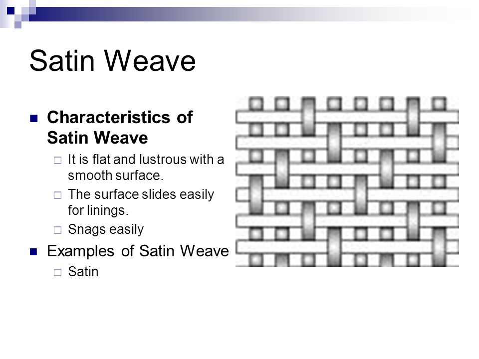 Satin Weave Characteristics of Satin Weave  It is flat and lustrous with a smooth surface.  The surface slides easily for linings.  Snags easily Ex