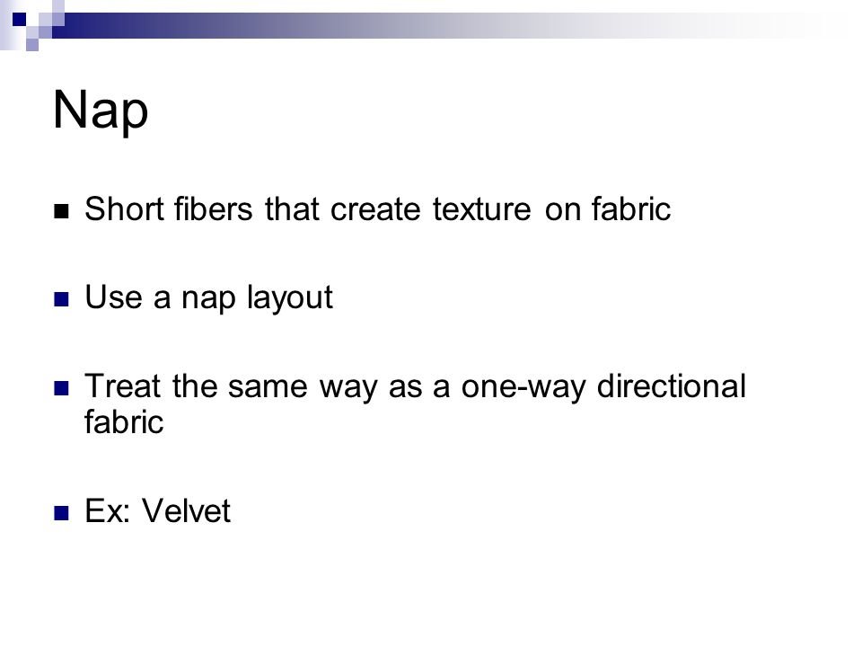 Nap Short fibers that create texture on fabric Use a nap layout Treat the same way as a one-way directional fabric Ex: Velvet