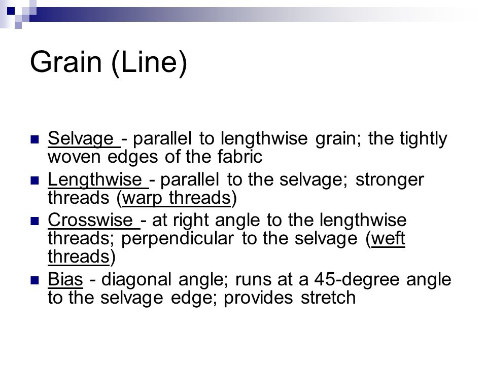Grain (Line) Selvage - parallel to lengthwise grain; the tightly woven edges of the fabric Lengthwise - parallel to the selvage; stronger threads (war