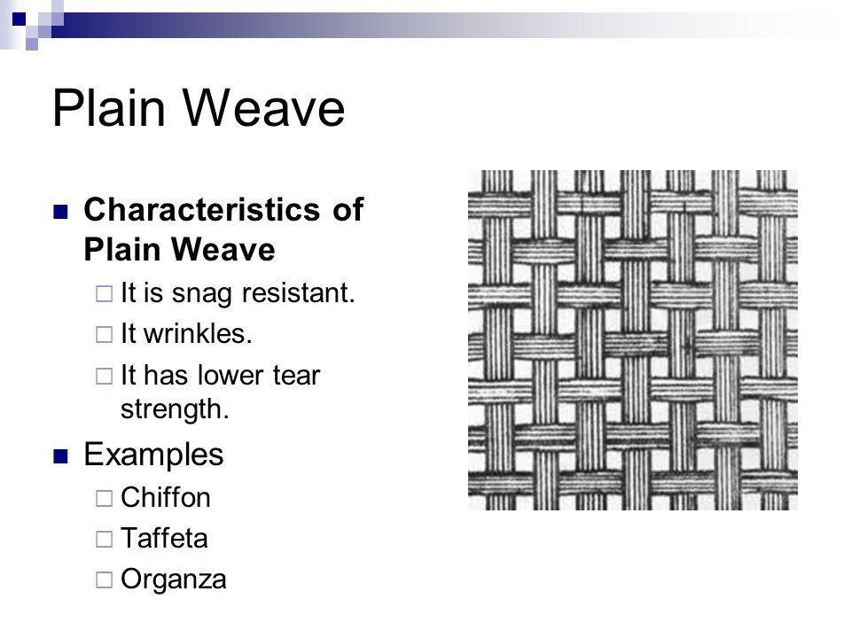 Plain Weave Characteristics of Plain Weave  It is snag resistant.  It wrinkles.  It has lower tear strength. Examples  Chiffon  Taffeta  Organza