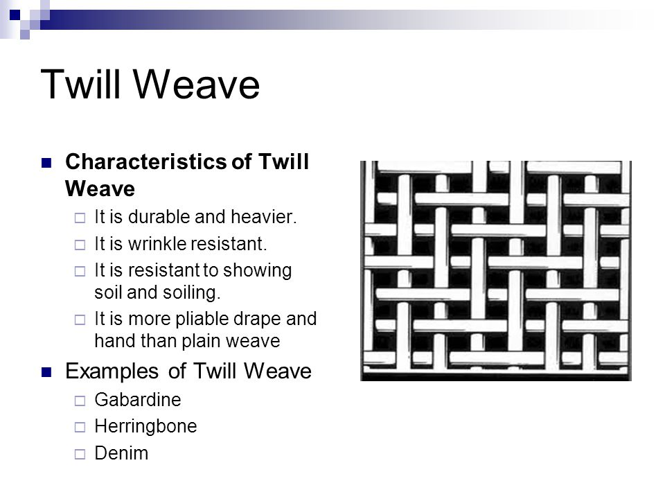 Twill Weave Characteristics of Twill Weave  It is durable and heavier.  It is wrinkle resistant.  It is resistant to showing soil and soiling.  It