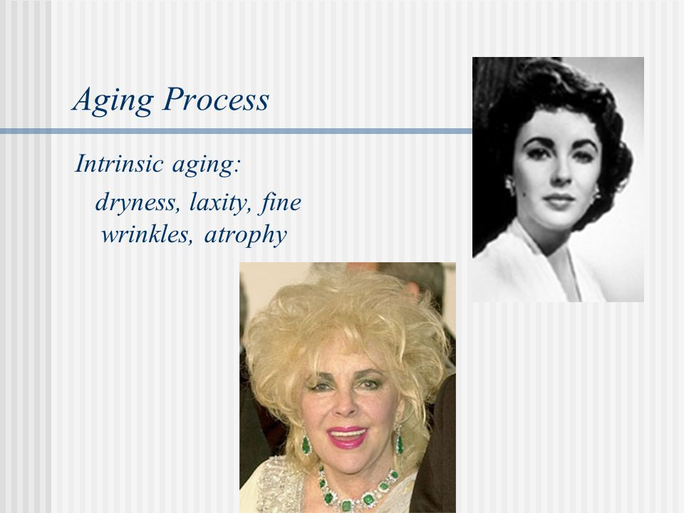Aging Process Intrinsic aging: dryness, laxity, fine wrinkles, atrophy