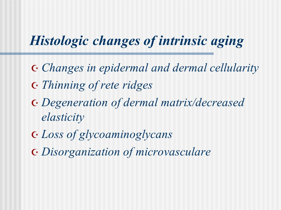 Histologic changes of intrinsic aging  Changes in epidermal and dermal cellularity  Thinning of rete ridges  Degeneration of dermal matrix/decreased elasticity  Loss of glycoaminoglycans  Disorganization of microvasculare