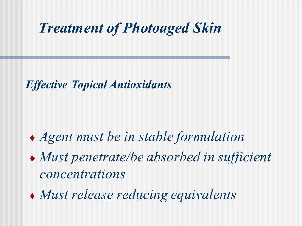Treatment of Photoaged Skin  Agent must be in stable formulation  Must penetrate/be absorbed in sufficient concentrations  Must release reducing equivalents Effective Topical Antioxidants