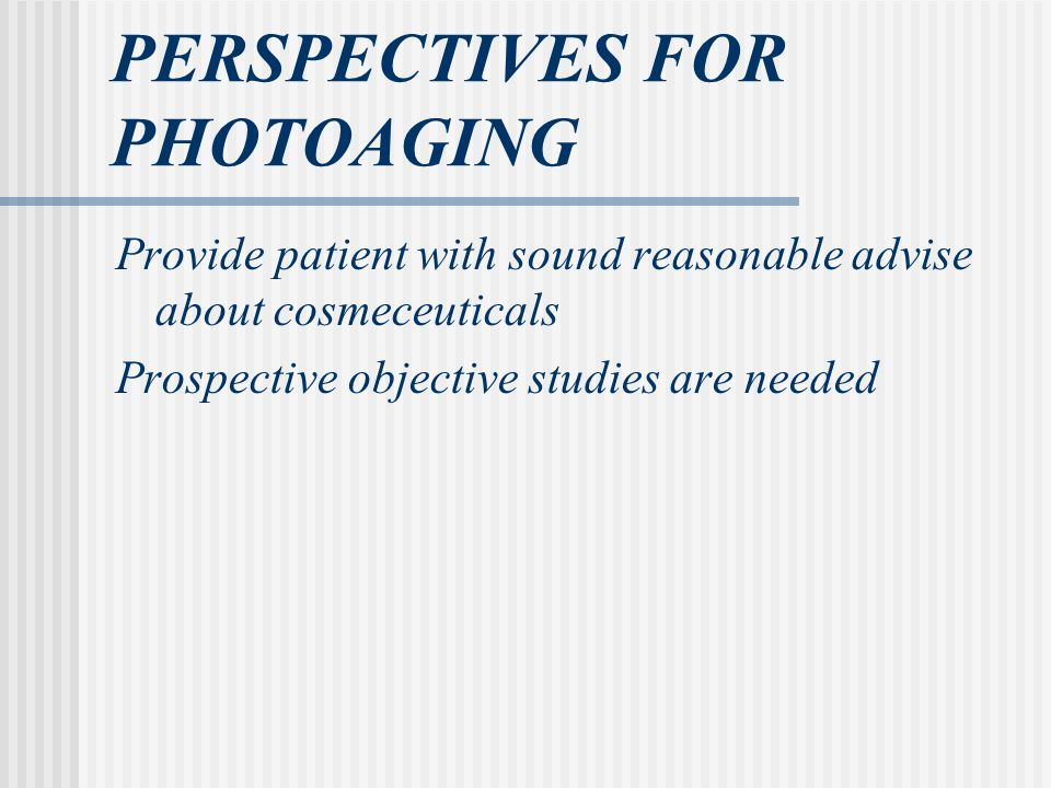 PERSPECTIVES FOR PHOTOAGING Provide patient with sound reasonable advise about cosmeceuticals Prospective objective studies are needed