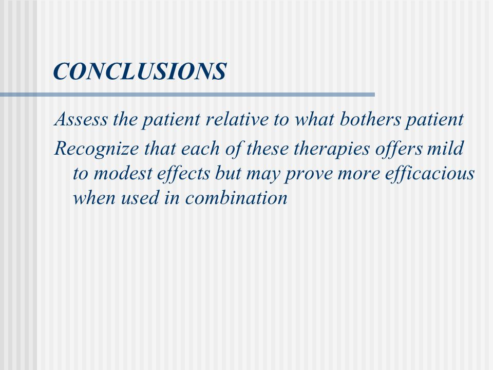 CONCLUSIONS Assess the patient relative to what bothers patient Recognize that each of these therapies offers mild to modest effects but may prove more efficacious when used in combination