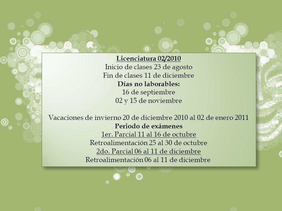 Licenciatura 02/2010 Inicio de clases 23 de agosto Fin de clases 11 de diciembre Días no laborables: 16 de septiembre 02 y 15 de noviembre Vacaciones