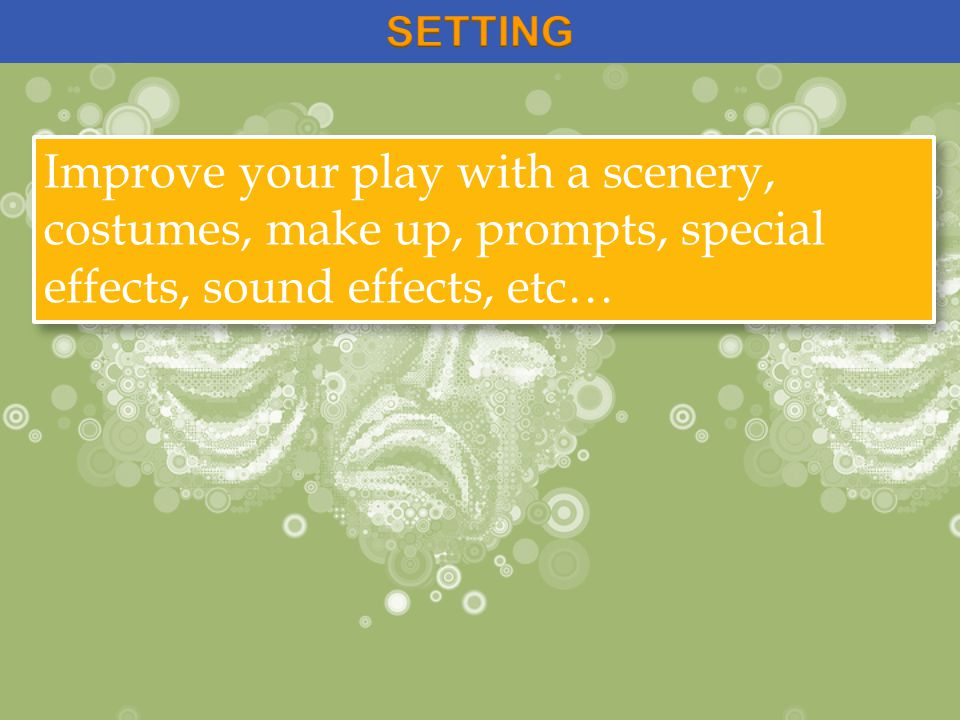 Improve your play with a scenery, costumes, make up, prompts, special effects, sound effects, etc…