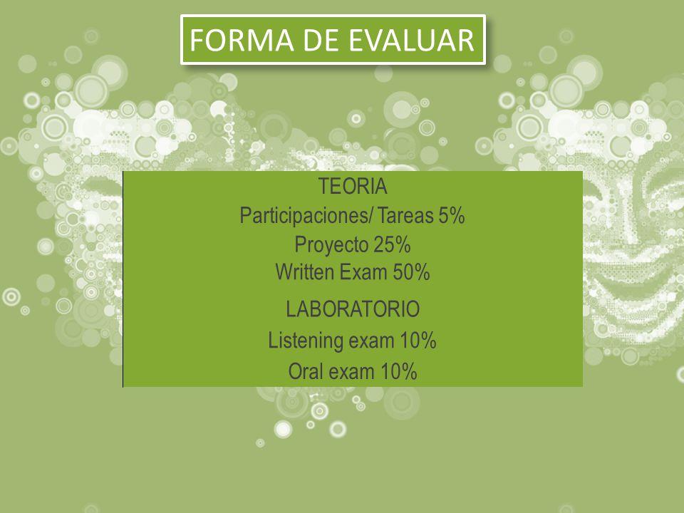 FORMA DE EVALUAR TEORIA Participaciones/ Tareas 5% Proyecto 25% Written Exam 50% LABORATORIO Listening exam 10% Oral exam 10%