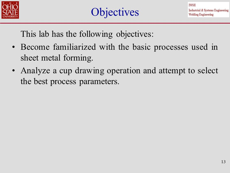 13 Objectives This lab has the following objectives: Become familiarized with the basic processes used in sheet metal forming.