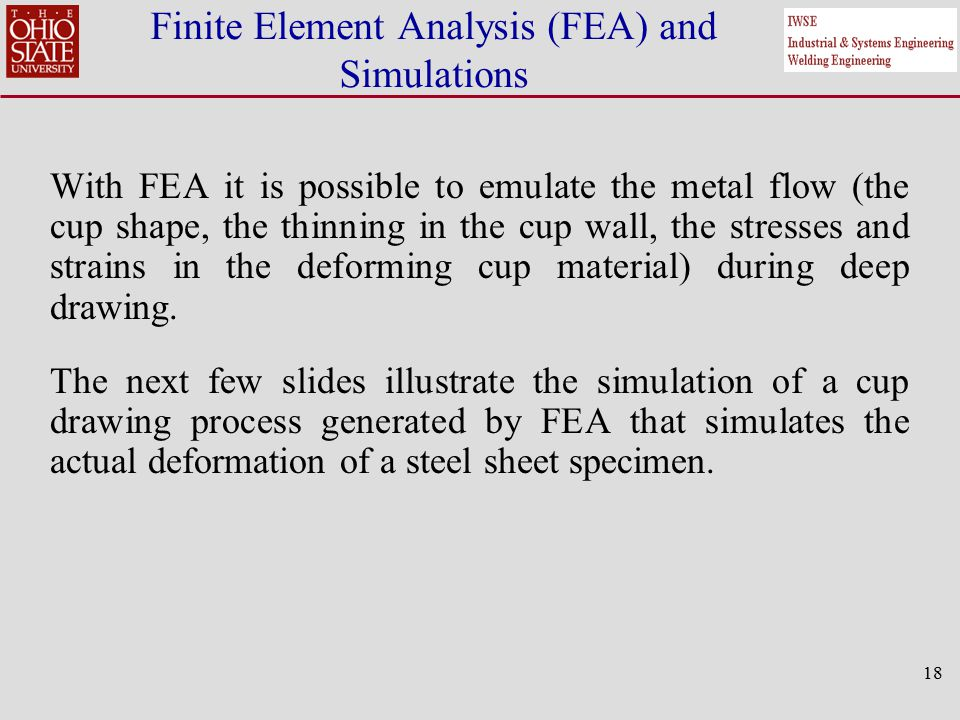 18 Finite Element Analysis (FEA) and Simulations With FEA it is possible to emulate the metal flow (the cup shape, the thinning in the cup wall, the stresses and strains in the deforming cup material) during deep drawing.