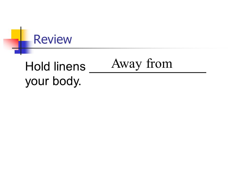 Review Hold linens _________________ your body. Away from