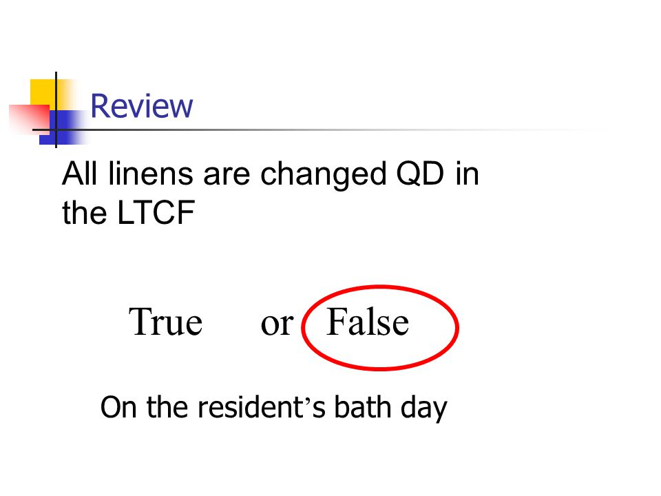 Review All linens are changed QD in the LTCF True or False On the resident ' s bath day
